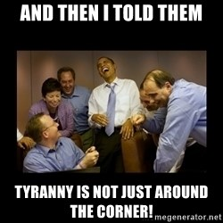 obama laughing  - And then I told them Tyranny is not just around the corner!