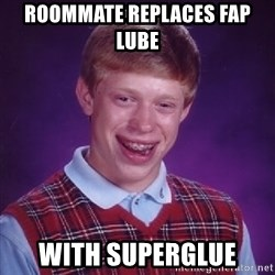 Bad Luck Brian - roommate replaces fap lube  with superglue