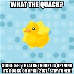 Dramadramaduck - what the quack? Stage Left Theatre Troupe is opening its doors on April 21st.  Stay tuned!