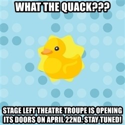 Dramadramaduck - What the quack??? stage left theatre troupe is opening its doors on April 22nd. Stay tuned!