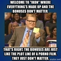 """drew carey - Welcome to """"IKON"""" where everything's made up and the bonuses don't matter.  That's right, the bonuses are just like the plot line of a porno film. They just don't matter."""