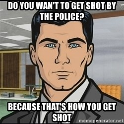 Archer - do you wan't to get shot by the police? because that's how you get shot