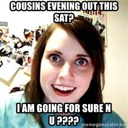 Overprotective Girlfriend - COUSINS EVENING OUT THIS SAT? I AM GOING FOR SURE N U ????