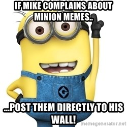 Despicable Me Minion - If Mike complains about minion memes.. ...post them directly to his wall!