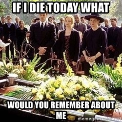 funeral1 - if I die today what would you remember about me