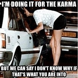 Karma prostitute  - I'm doing it for the karma But we can say I don't know why if that's what you are into