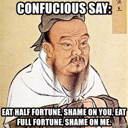 Confucious - confucious say: eat half fortune, shame on you. eat full fortune, shame on me.