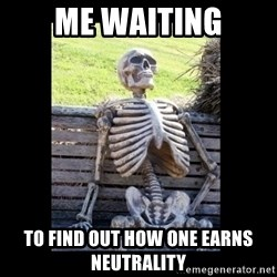 Still Waiting - Me Waiting To find out how one earns Neutrality