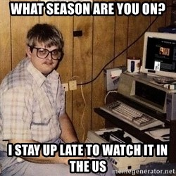 Nerd - What season are you on? I stay up late to watch it in the us