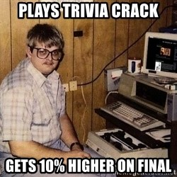 Nerd - plays trivia crack gets 10% higher on final