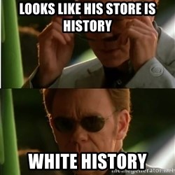 Csi - looks like his store is history white history