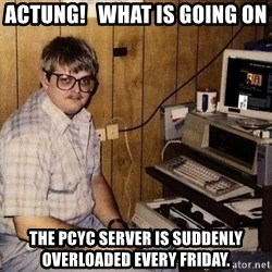 Nerd - Actung!   What is going on The PCYC server is suddenly overloaded every Friday.