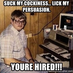 Nerd - Suck my cockiness... Lick my persuasion.  YOURE HIRED!!!