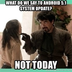 What do we say - WHAT DO WE SAY TO ANDROID 5.1 SYSTEM UPDATE? NOT TODAY