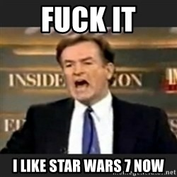 bill o' reilly fuck it - Fuck it i like star wars 7 now