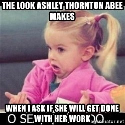 O SEA,QUÉ PEDO MEM - The look Ashley Thornton Abee makes When I ask if she will get done with her work