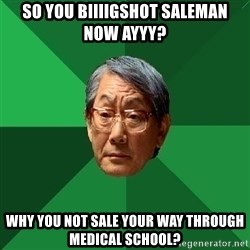 High Expectations Asian Father - so you biiiigshot saleman now ayyy? why you not sale your way through medical school?