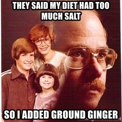 Vengeance Dad - They said my diet had too much salt So I added ground ginger