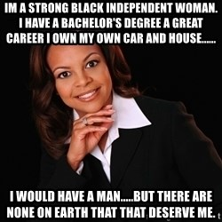 Irrational Black Woman - Im a strong black independent woman. I have a bachelor's degree a great career I own my own car and house...... I would have a man.....but there are none on earth that that deserve me.