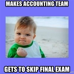 Baby fist - Makes accounting team Gets to skip final exam