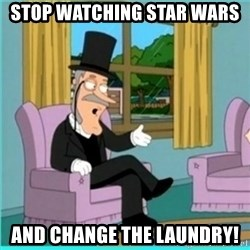 buzz killington - Stop watching Star Wars and change the laundry!