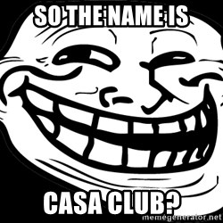 Problem? - So the name is casa club?