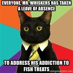 Business Cat - Everyone, Mr. Whiskers has taken a leave of absence to address his addiction to fish treats