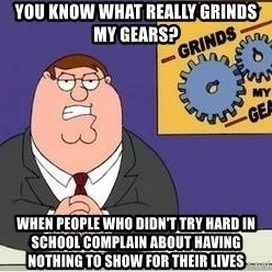 Grinds My Gears Peter Griffin - you know what really grinds my gears? when people who didn't try hard in school complain about having nothing to show for their lives