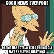 Good News Everyone - good news everyone obama has totally fixed the middle east by playing nicey nice