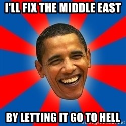 Obama - i'll fix the middle east by letting it go to hell