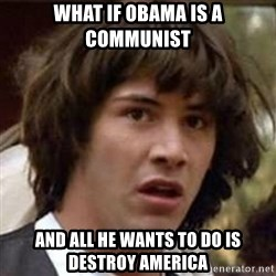Conspiracy Keanu - what if obama is a communist and all he wants to do is destroy america