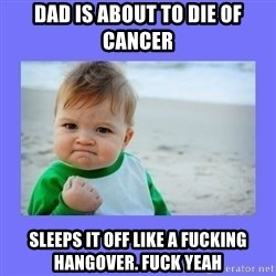 Baby fist - Dad is about to die of cancer Sleeps it off like a fucking hangover. FUCK YEAH