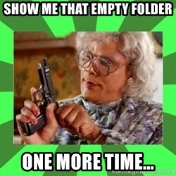 Madea - Show me that empty folder ONE MORE TIME...