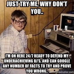 Nerd - Just try me, why don't you.. I'm on here 24/7 ready to defend my underachieving BJ's, and can google any number of facts to try and prove you wrong..