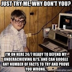 Nerd - Just try me, why don't you? I'm on here 24/7 ready to defend my underachieving BJ's, and can google any number of facts to try and prove you wrong..