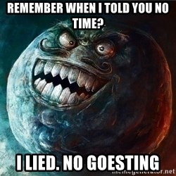 I Lied - remember when I told you no time? I LIED. no goesting