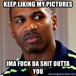 Stevie j - Keep liking my pictures  Ima fuck da shit outta you