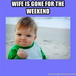 Baby fist - wife is gone for the weekend