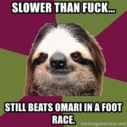 Just-Lazy-Sloth - slower than fuck... still beats Omari in a foot race.