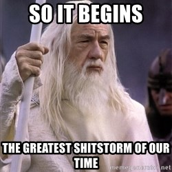 White Gandalf - SO IT BEGINS THE GREATEST SHITSTORM OF OUR TIME