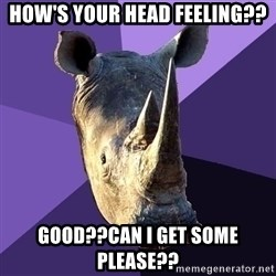 Sexually Oblivious Rhino - HOW'S YOUR HEAD FEELING?? GOOD??CAN I GET SOME PLEASE??