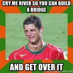 cristianoronaldo - cry me river so you can build a bridge and get over it
