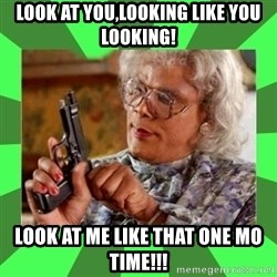 Madea - Look at you,looking like you looking! Look at me like that one mo time!!!