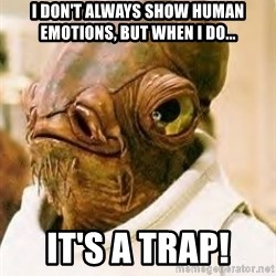 Admiral Ackbar - I don't always show human emotions, but when I do... It's a trap!