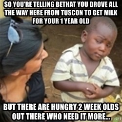 Skeptical african kid  - So you're telling bethat you drove all the way here from Tuscon to get milk for your 1 year old but there are hungry 2 week olds out there who need it more...