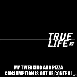 true life -  MY TWERKING AND PIZZA CONSUMPTION IS OUT OF CONTROL