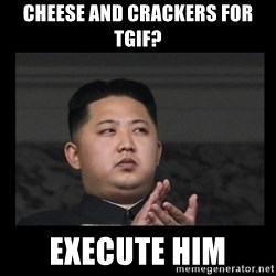 Kim Jong-hungry - Cheese and crackers for tgif? Execute him