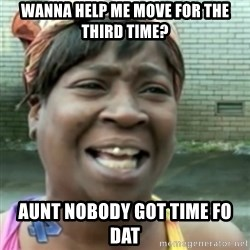 Ain't nobody got time fo dat so - wanna help me move for the third time? aunt nobody got time fo dat