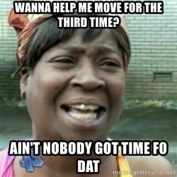 Ain't nobody got time fo dat so - wanna help me move for the third time? ain't nobody got time fo dat