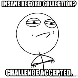 Challenge Accepted HD 1 - Insane record collection?  Challenge accepted.
